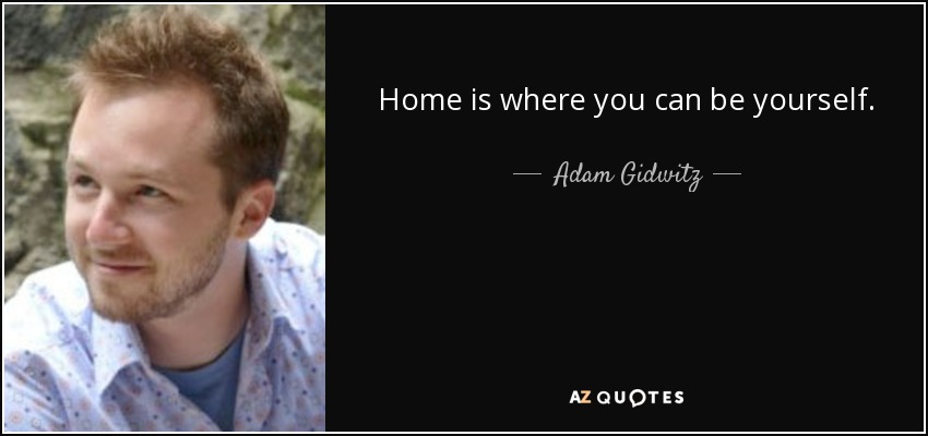 Home is where you can be yourself. - Adam Gidwitz