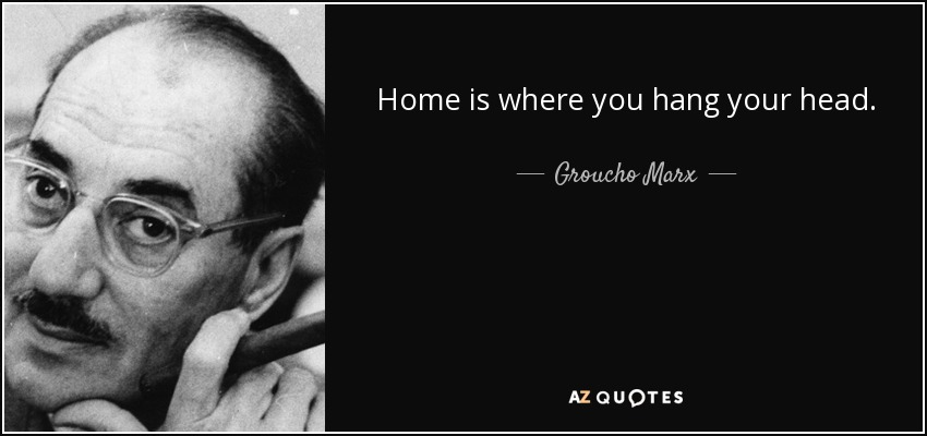 Home is where you hang your head. - Groucho Marx