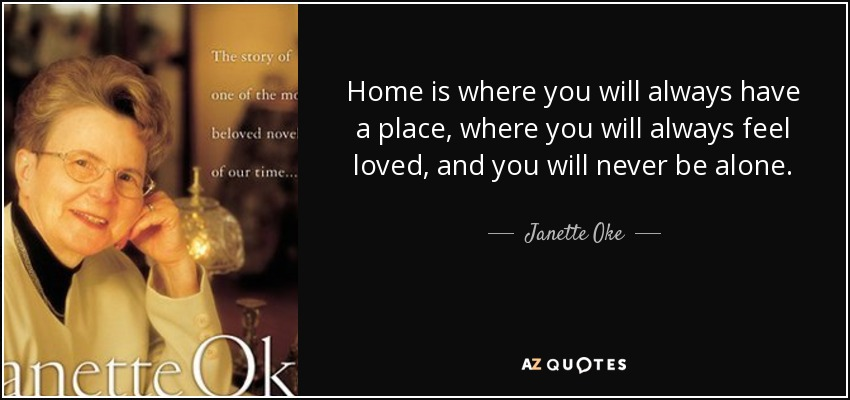Home is where you will always have a place, where you will always feel loved, and you will never be alone. - Janette Oke