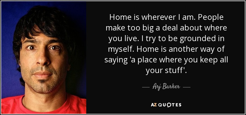 Home is wherever I am. People make too big a deal about where you live. I try to be grounded in myself. Home is another way of saying 'a place where you keep all your stuff'. - Arj Barker