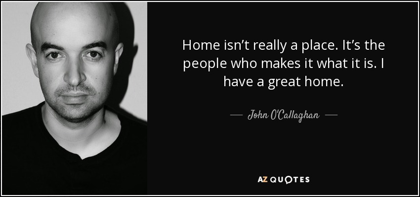 Home isn't really a place. It's the people who makes it what it is. I have a great home. - John O'Callaghan
