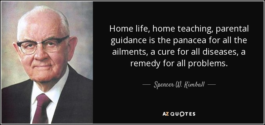 Home life, home teaching, parental guidance is the panacea for all the ailments, a cure for all diseases, a remedy for all problems. - Spencer W. Kimball