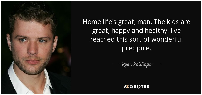 Home life's great, man. The kids are great, happy and healthy. I've reached this sort of wonderful precipice. - Ryan Phillippe