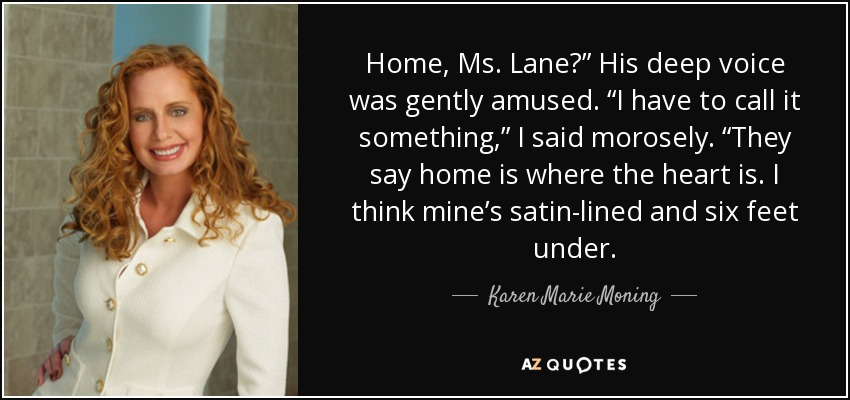 "Home, Ms. Lane?"" His deep voice was gently amused. ""I have to call it something,"" I said morosely. ""They say home is where the heart is. I think mine's satin-lined and six feet under. - Karen Marie Moning"