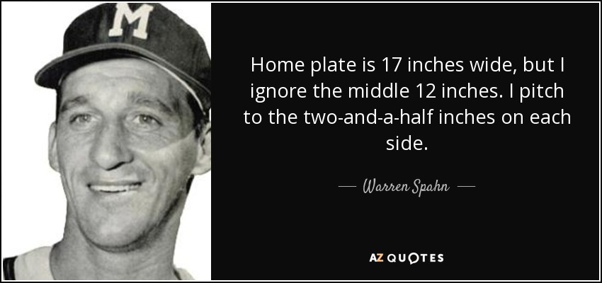 Home plate is 17 inches wide, but I ignore the middle 12 inches. I pitch to the two-and-a-half inches on each side. - Warren Spahn