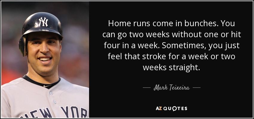 Home runs come in bunches. You can go two weeks without one or hit four in a week. Sometimes, you just feel that stroke for a week or two weeks straight. - Mark Teixeira