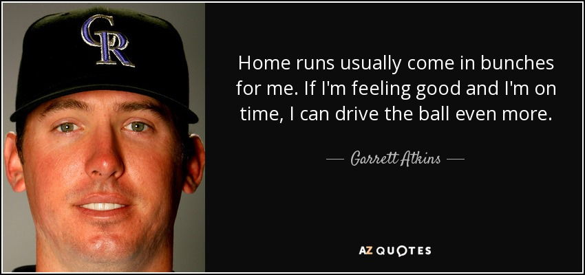 Home runs usually come in bunches for me. If I'm feeling good and I'm on time, I can drive the ball even more. - Garrett Atkins