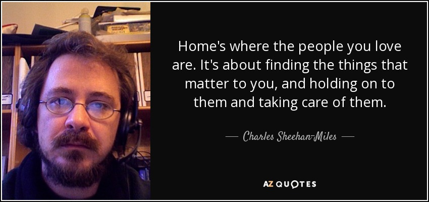Home's where the people you love are. It's about finding the things that matter to you, and holding on to them and taking care of them. - Charles Sheehan-Miles