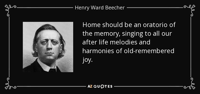 Home should be an oratorio of the memory, singing to all our after life melodies and harmonies of old-remembered joy. - Henry Ward Beecher