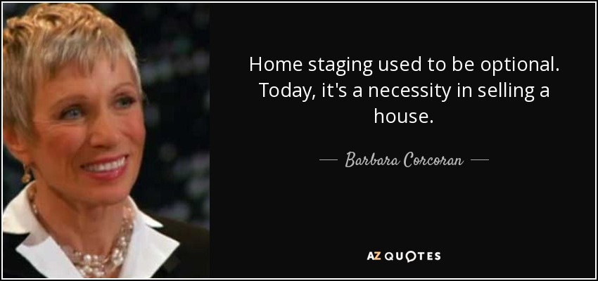 Home staging used to be optional. Today, it's a necessity in selling a house. - Barbara Corcoran