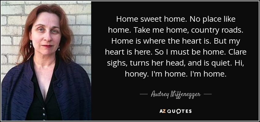 Home sweet home. No place like home. Take me home, country roads. Home is where the heart is. But my heart is here. So I must be home. Clare sighs, turns her head, and is quiet. Hi, honey. I'm home. I'm home. - Audrey Niffenegger