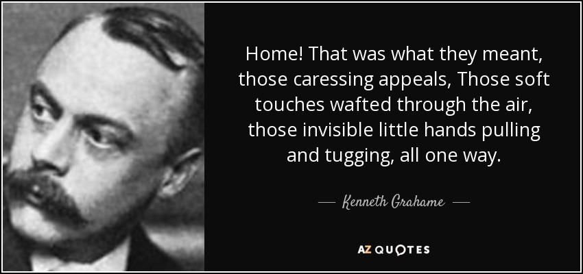 Home! That was what they meant, those caressing appeals, Those soft touches wafted through the air, those invisible little hands pulling and tugging, all one way. - Kenneth Grahame
