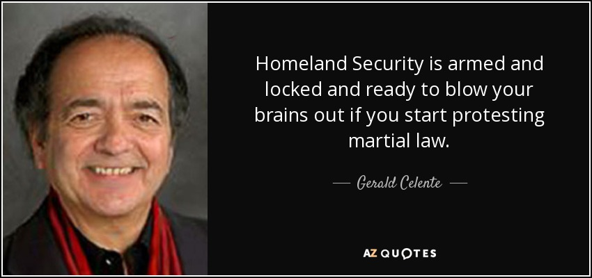 Homeland Security is armed and locked and ready to blow your brains out if you start protesting martial law. - Gerald Celente
