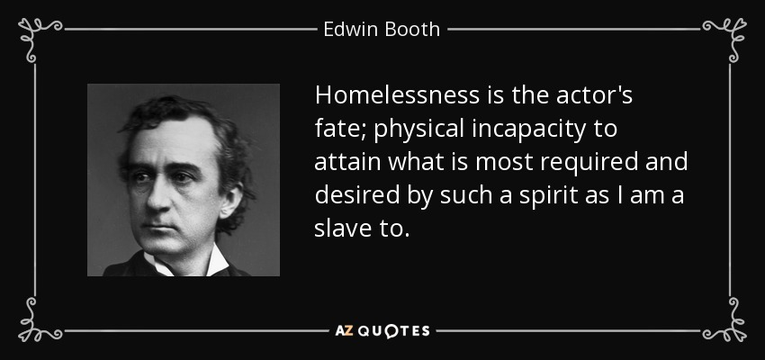 Homelessness is the actor's fate; physical incapacity to attain what is most required and desired by such a spirit as I am a slave to. - Edwin Booth