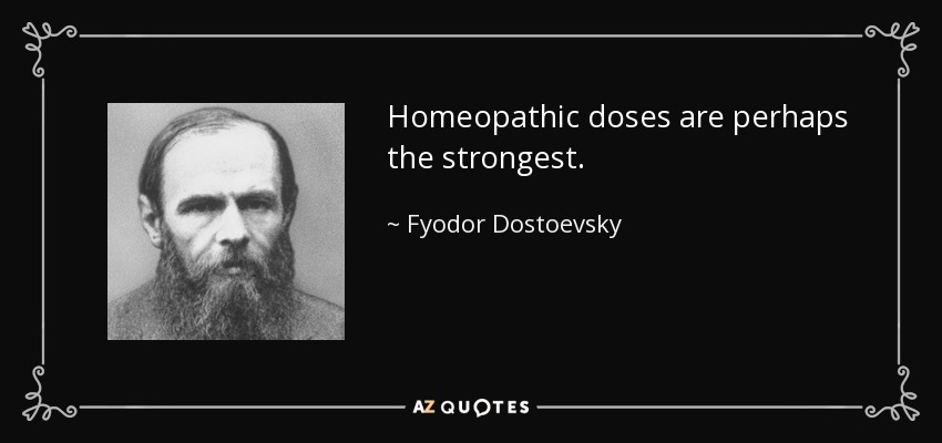 Homeopathic doses are perhaps the strongest. - Fyodor Dostoevsky