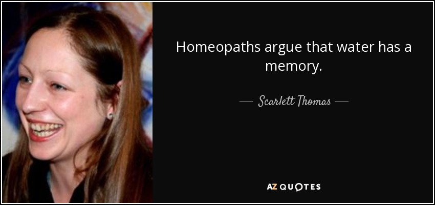 Homeopaths argue that water has a memory. - Scarlett Thomas