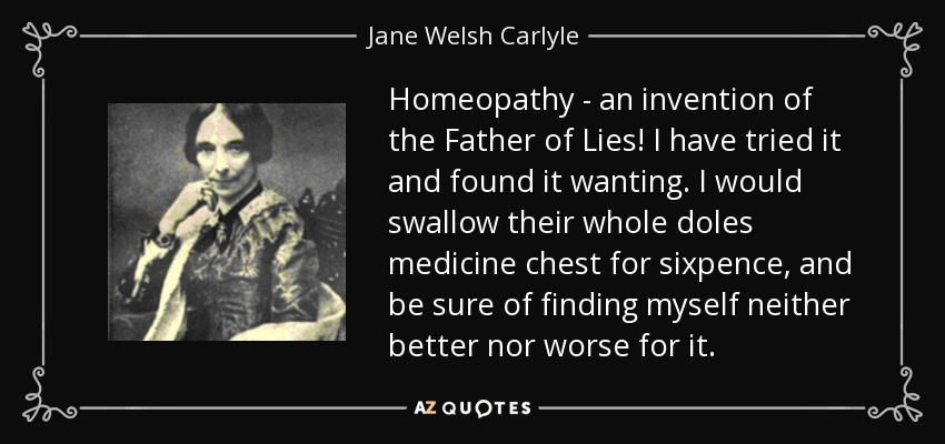 Homeopathy - an invention of the Father of Lies! I have tried it and found it wanting. I would swallow their whole doles medicine chest for sixpence, and be sure of finding myself neither better nor worse for it. - Jane Welsh Carlyle