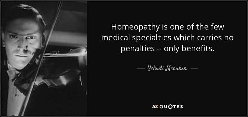 Homeopathy is one of the few medical specialties which carries no penalties -- only benefits. - Yehudi Menuhin