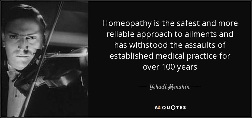 Homeopathy is the safest and more reliable approach to ailments and has withstood the assaults of established medical practice for over 100 years - Yehudi Menuhin
