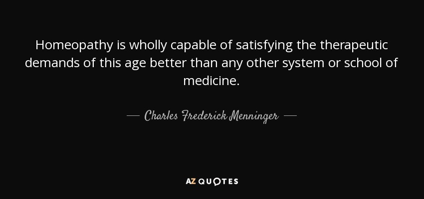 Homeopathy is wholly capable of satisfying the therapeutic demands of this age better than any other system or school of medicine. - Charles Frederick Menninger