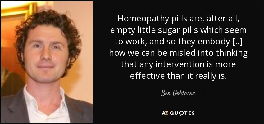 Homeopathy pills are, after all, empty little sugar pills which seem to work, and so they embody [..] how we can be misled into thinking that any intervention is more effective than it really is. - Ben Goldacre