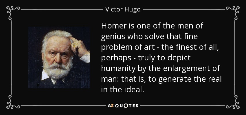 Homer is one of the men of genius who solve that fine problem of art - the finest of all, perhaps - truly to depict humanity by the enlargement of man: that is, to generate the real in the ideal. - Victor Hugo