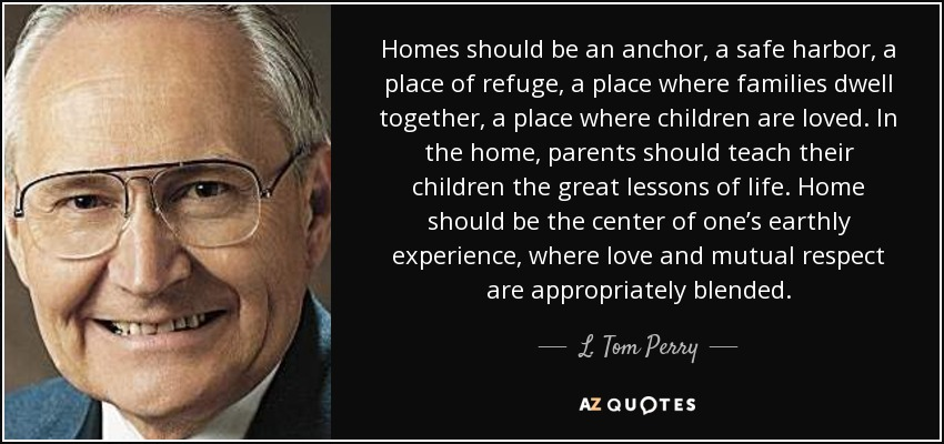 Homes should be an anchor, a safe harbor, a place of refuge, a place where families dwell together, a place where children are loved. In the home, parents should teach their children the great lessons of life. Home should be the center of one's earthly experience, where love and mutual respect are appropriately blended. - L. Tom Perry