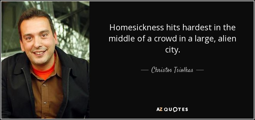Homesickness hits hardest in the middle of a crowd in a large, alien city. - Christos Tsiolkas