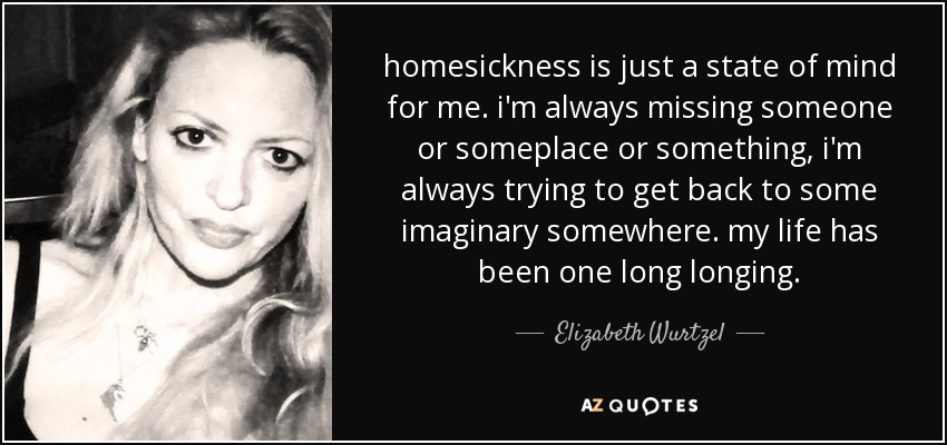 homesickness is just a state of mind for me. i'm always missing someone or someplace or something, i'm always trying to get back to some imaginary somewhere. my life has been one long longing. - Elizabeth Wurtzel