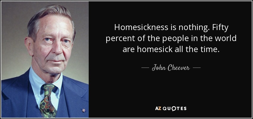 Homesickness is nothing. Fifty percent of the people in the world are homesick all the time. - John Cheever