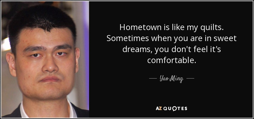 Hometown is like my quilts. Sometimes when you are in sweet dreams, you don't feel it's comfortable. - Yao Ming
