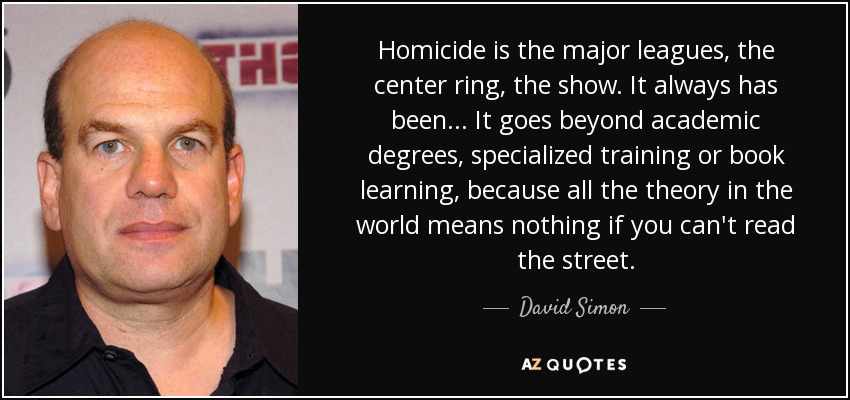 Homicide is the major leagues, the center ring, the show. It always has been ... It goes beyond academic degrees, specialized training or book learning, because all the theory in the world means nothing if you can't read the street. - David Simon