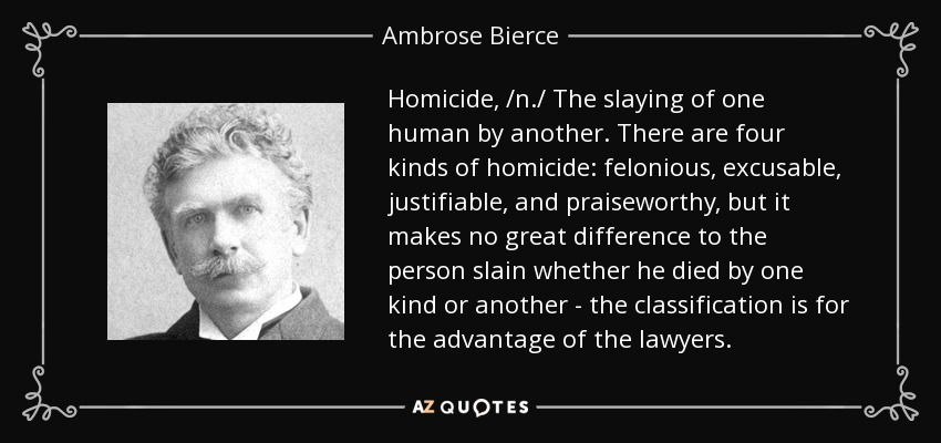 Homicide, /n./ The slaying of one human by another. There are four kinds of homicide: felonious, excusable, justifiable, and praiseworthy, but it makes no great difference to the person slain whether he died by one kind or another - the classification is for the advantage of the lawyers. - Ambrose Bierce