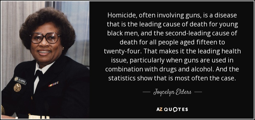 Homicide, often involving guns, is a disease that is the leading cause of death for young black men, and the second-leading cause of death for all people aged fifteen to twenty-four. That makes it the leading health issue, particularly when guns are used in combination with drugs and alcohol. And the statistics show that is most often the case. - Joycelyn Elders