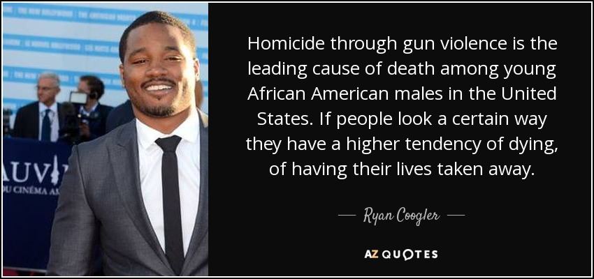 Homicide through gun violence is the leading cause of death among young African American males in the United States. If people look a certain way they have a higher tendency of dying, of having their lives taken away. - Ryan Coogler