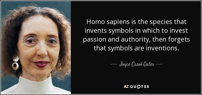 Homo sapiens is the species that invents symbols in which to invest passion and authority, then forgets that symbols are inventions. - Joyce Carol Oates