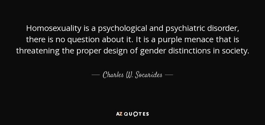 Homosexuality is a psychological and psychiatric disorder, there is no question about it. It is a purple menace that is threatening the proper design of gender distinctions in society. - Charles W. Socarides