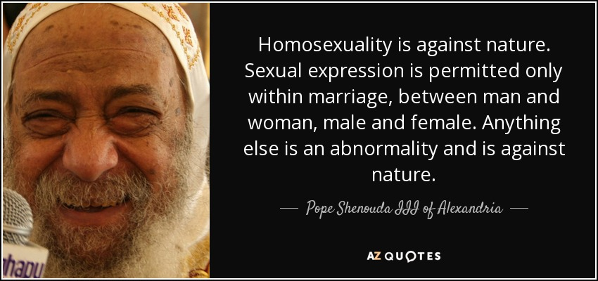 Homosexuality is against nature. Sexual expression is permitted only within marriage, between man and woman, male and female. Anything else is an abnormality and is against nature. - Pope Shenouda III of Alexandria
