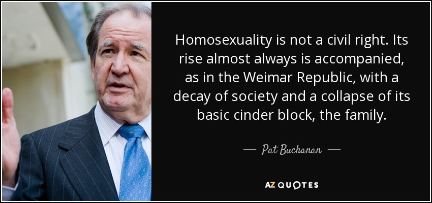 Homosexuality is not a civil right. Its rise almost always is accompanied, as in the Weimar Republic, with a decay of society and a collapse of its basic cinder block, the family. - Pat Buchanan