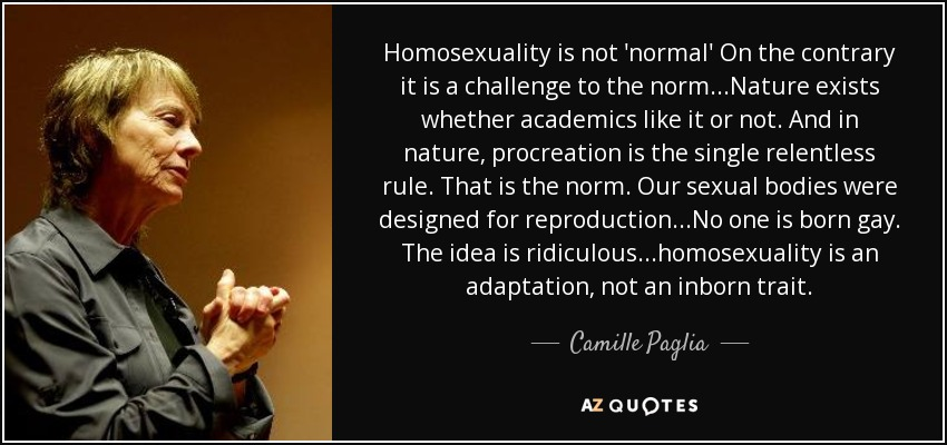 Homosexuality is not 'normal' On the contrary it is a challenge to the norm...Nature exists whether academics like it or not. And in nature, procreation is the single relentless rule. That is the norm. Our sexual bodies were designed for reproduction...No one is born gay. The idea is ridiculous...homosexuality is an adaptation, not an inborn trait. - Camille Paglia