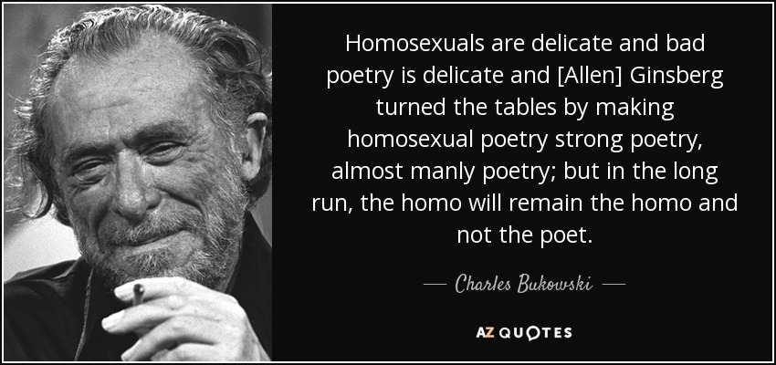 Homosexuals are delicate and bad poetry is delicate and [Allen] Ginsberg turned the tables by making homosexual poetry strong poetry, almost manly poetry; but in the long run, the homo will remain the homo and not the poet. - Charles Bukowski