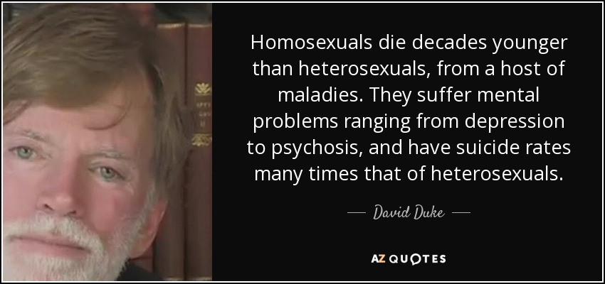 Homosexuals die decades younger than heterosexuals, from a host of maladies. They suffer mental problems ranging from depression to psychosis, and have suicide rates many times that of heterosexuals. - David Duke