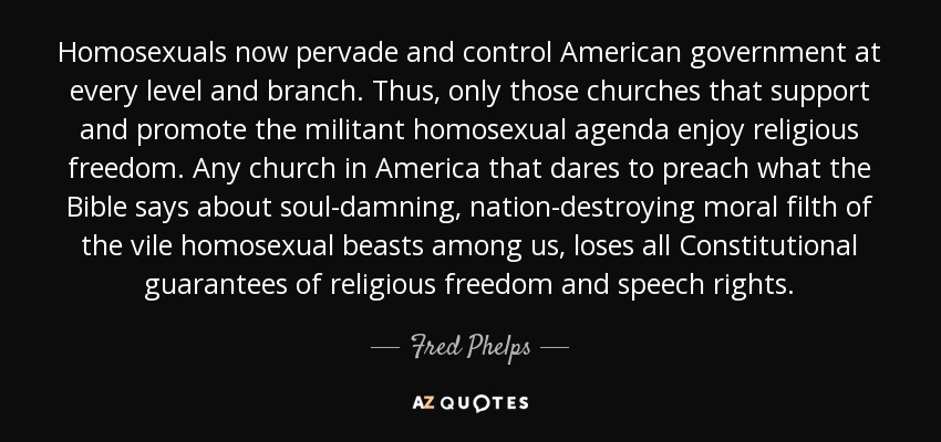 Homosexuals now pervade and control American government at every level and branch. Thus, only those churches that support and promote the militant homosexual agenda enjoy religious freedom. Any church in America that dares to preach what the Bible says about soul-damning, nation-destroying moral filth of the vile homosexual beasts among us, loses all Constitutional guarantees of religious freedom and speech rights. - Fred Phelps