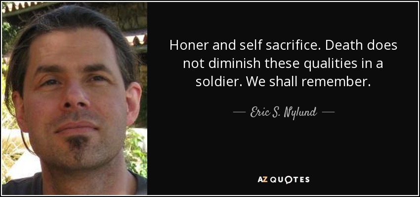 Honer and self sacrifice. Death does not diminish these qualities in a soldier. We shall remember. - Eric S. Nylund