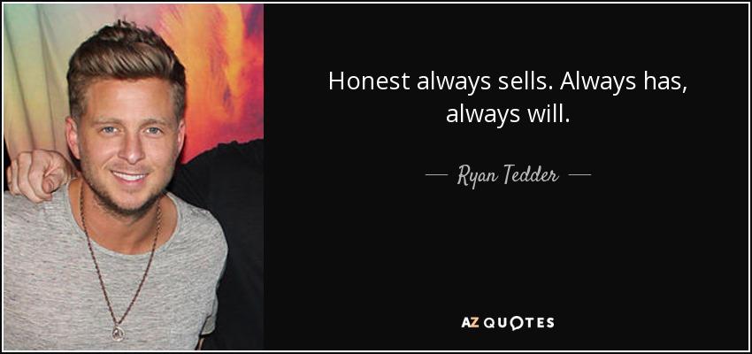 Honest always sells. Always has, always will. - Ryan Tedder