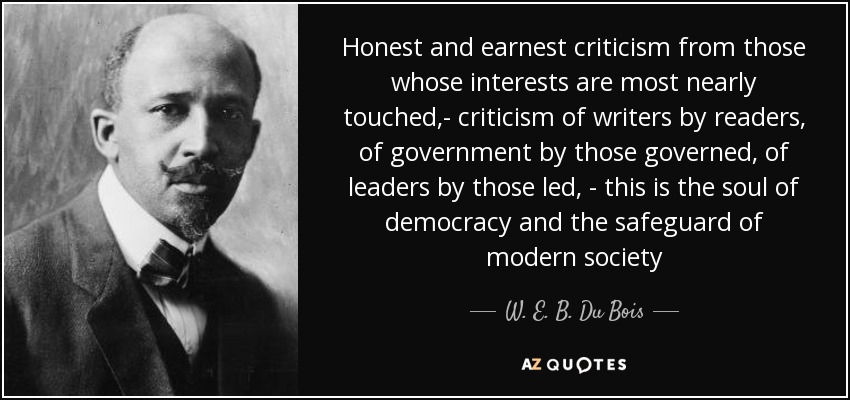 Honest and earnest criticism from those whose interests are most nearly touched,- criticism of writers by readers, of government by those governed, of leaders by those led, - this is the soul of democracy and the safeguard of modern society - W. E. B. Du Bois