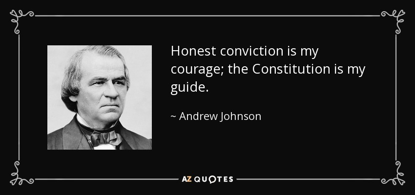 Honest conviction is my courage; the Constitution is my guide. - Andrew Johnson