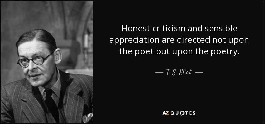 Honest criticism and sensible appreciation are directed not upon the poet but upon the poetry. - T. S. Eliot