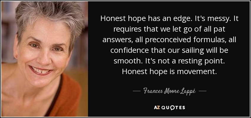 Honest hope has an edge. It's messy. It requires that we let go of all pat answers, all preconceived formulas, all confidence that our sailing will be smooth. It's not a resting point. Honest hope is movement. - Frances Moore Lappé