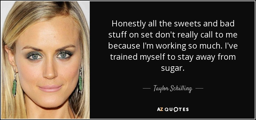 Honestly all the sweets and bad stuff on set don't really call to me because I'm working so much. I've trained myself to stay away from sugar. - Taylor Schilling